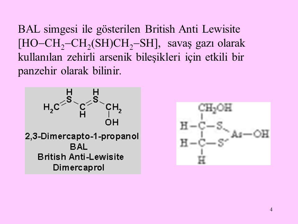 BAL simgesi ile gösterilen British Anti Lewisite [HOCH2CH2(SH)CH2SH], savaş gazı olarak kullanılan zehirli arsenik bileşikleri için etkili bir panzehir olarak bilinir.